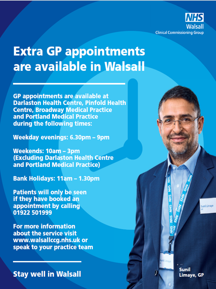 Extra GP appointments are available in Walsall.  GP appointments are available at Darlaston Health Centre, Pinfold Health Centre, Broadway Medical Practice and Portland Medical Practice during the following times.  Weekday evenings 6.30pm - 9pm.  Weekends 10am - 3pm (excluding Darlaston Health Centre and Portland Medical Practice).  Bank Holidays 11am - 1.30pm.  Patients will only be seen if they have booked an appointment by calling 01922 501999.  For more information about the service visit www.walsallccg.nhs.uk or speak to your practice team.  Stay well in Walsall